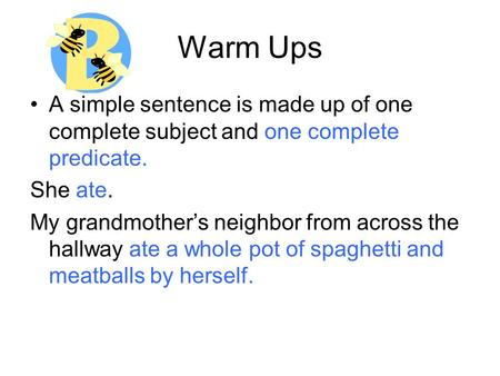 Warm Ups A simple sentence is made up of one complete subject and one complete predicate. She ate. My grandmother's neighbor from across the hallway ate.