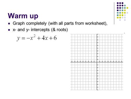 Warm up Graph completely (with all parts from worksheet), x- and y- intercepts (& roots)