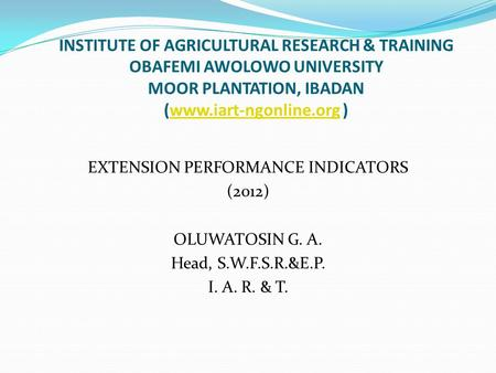 INSTITUTE OF AGRICULTURAL RESEARCH & TRAINING OBAFEMI AWOLOWO UNIVERSITY MOOR PLANTATION, IBADAN (www.iart-ngonline.org )www.iart-ngonline.org EXTENSION.