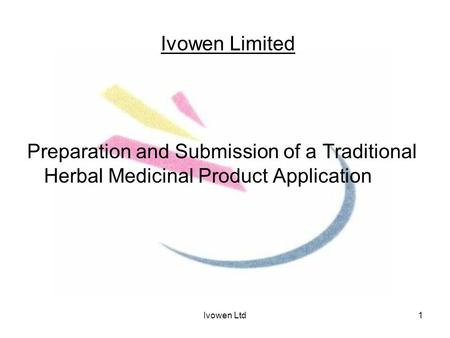 Ivowen Ltd1 Ivowen Limited Preparation and Submission of a Traditional Herbal Medicinal Product Application.