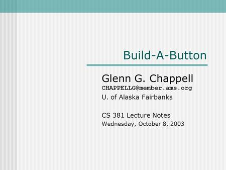 Build-A-Button Glenn G. Chappell U. of Alaska Fairbanks CS 381 Lecture Notes Wednesday, October 8, 2003.