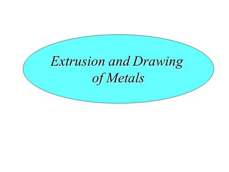 Extrusion and Drawing of Metals. Introduction Extrusion – It is a process where a billet is forced through a die. Parts have constant cross-section Typical.