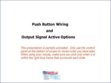 Push Button Wiring and Output Signal Active Options This presentation is partially animated. Only use the control panel at the bottom of screen to review.