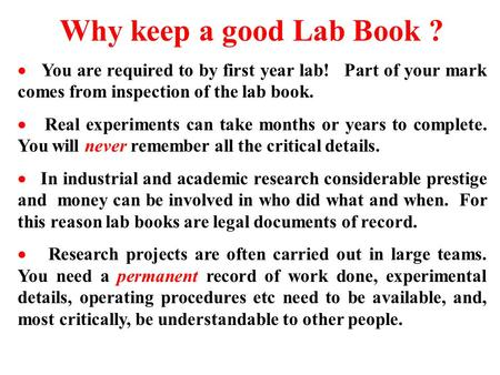 Why keep a good Lab Book ?  You are required to by first year lab! Part of your mark comes from inspection of the lab book.  Real experiments can take.