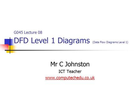 G045 Lecture 08 DFD Level 1 Diagrams (Data Flow Diagrams Level 1) Mr C Johnston ICT Teacher www.computechedu.co.uk.