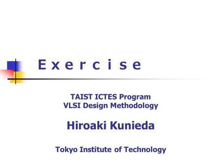 Exercise TAIST ICTES Program VLSI Design Methodology Hiroaki Kunieda Tokyo Institute of Technology.
