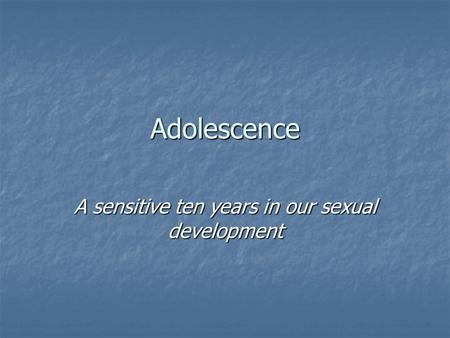 Adolescence A sensitive ten years in our sexual development.