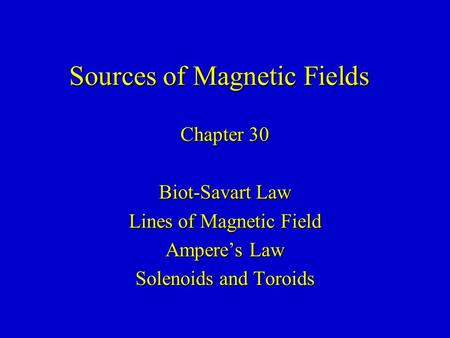 Sources of Magnetic Fields Chapter 30 Biot-Savart Law Lines of Magnetic Field Ampere's Law Solenoids and Toroids.