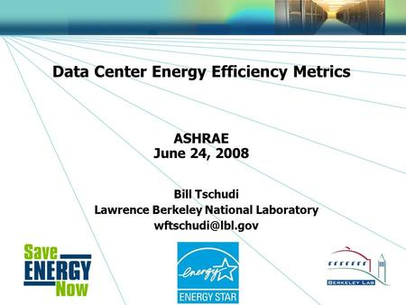 1 Data Center Energy Efficiency Metrics ASHRAE June 24, 2008 Bill Tschudi Lawrence Berkeley National Laboratory
