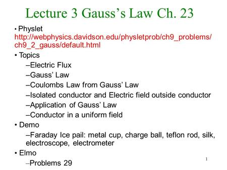 1 Lecture 3 Gauss's Law Ch. 23 Physlet  ch9_2_gauss/default.html Topics –Electric Flux –Gauss'