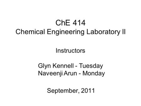ChE 414 Chemical Engineering Laboratory II September, 2011 Instructors Glyn Kennell - Tuesday Naveenji Arun - Monday.