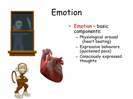 Emotion Emotion – basic components: – Physiological arousal (heart beating) – Expressive behaviors (quickened pace) – Consciously expressed thoughts.