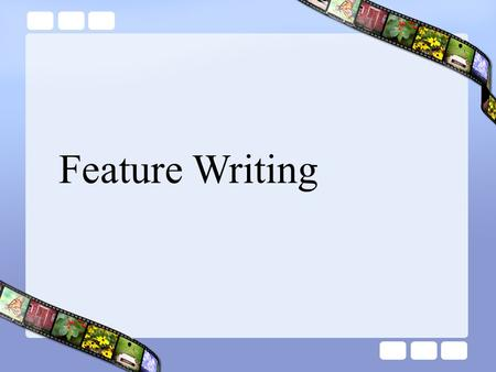 Feature Writing. Objectives You will be able to: Understand the difference between a feature story and headline news or a weekly column or editorial Brainstorm.