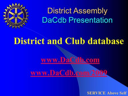 District Assembly DaCdb Presentation District and Club database www.DaCdb.com www.DaCdb.com/2009 www.DaCdb.com www.DaCdb.com/2009 SERVICE Above Self.