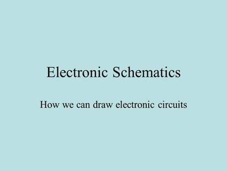 Electronic Schematics How we can draw electronic circuits.