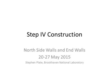 Step IV Construction North Side Walls and End Walls 20-27 May 2015 Stephen Plate, Brookhaven National Laboratory.