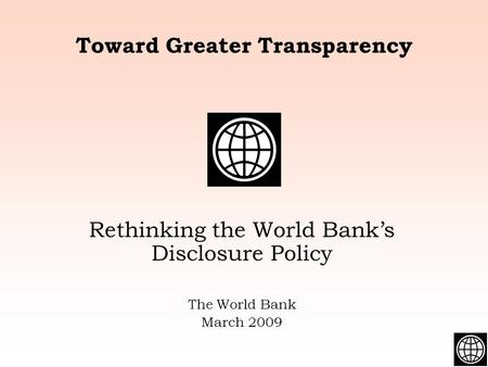 Toward Greater Transparency Rethinking the World Bank's Disclosure Policy The World Bank March 2009.