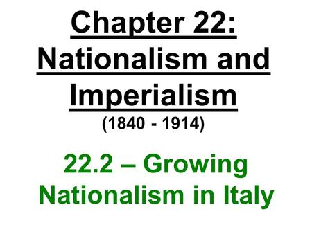 Chapter 22: Nationalism and Imperialism (1840 - 1914) 22.2 – Growing Nationalism in Italy.