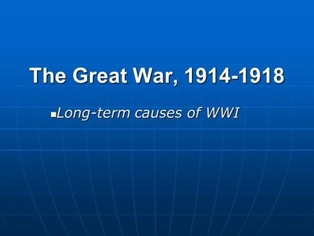 The Great War, 1914-1918 Long-term causes of WWI Long-term causes of WWI.