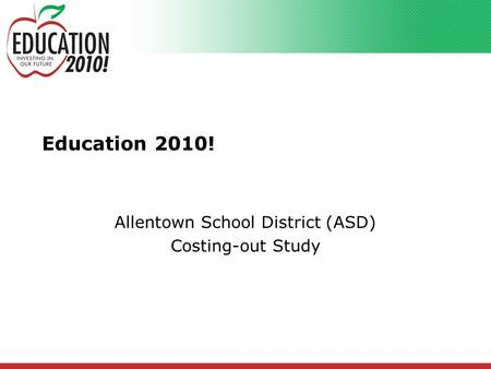 Education 2010! Allentown School District (ASD) Costing-out Study.