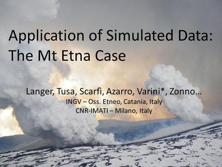 Application of Simulated Data: The Mt Etna Case Langer, Tusa, Scarfì, Azarro, Varini*, Zonno… INGV – Oss. Etneo, Catania, Italy CNR-IMATI – Milano, Italy.