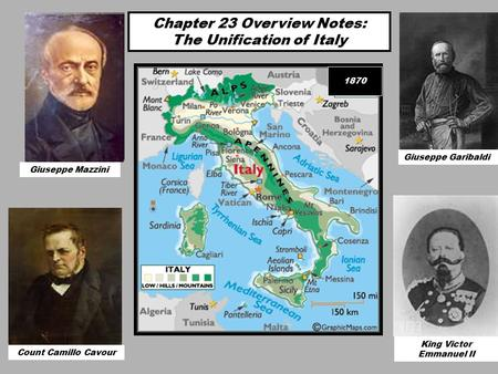 Chapter 23 Overview Notes: The Unification of Italy Count Camillo Cavour Giuseppe Mazzini Giuseppe Garibaldi King Victor Emmanuel II 1870 Giuseppe Mazzini.