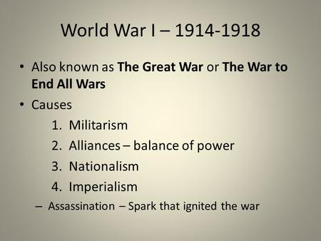 World War I – 1914-1918 Also known as The Great War or The War to End All Wars Causes 1. Militarism 2. Alliances – balance of power 3. Nationalism 4. Imperialism.