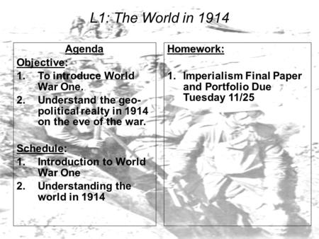 L1: The World in 1914 Agenda Objective: 1.To introduce World War One. 2.Understand the geo- political realty in 1914 on the eve of the war. Schedule: 1.Introduction.