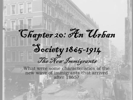 Chapter 20: An Urban Society 1865-1914 The New Immigrants What were some characteristics of the new wave of immigrants that arrived after 1865?
