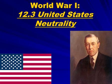 "World War I: 12.3 United States Neutrality. Wilson Proposes Neutrality Wilson urged Americans to be: ""Neutral in fact as well as in name... Impartial."