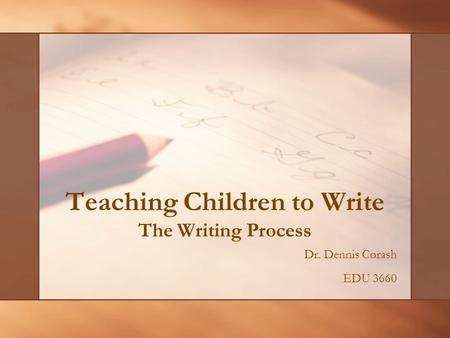 Teaching Children to Write The Writing Process Dr. Dennis Corash EDU 3660.