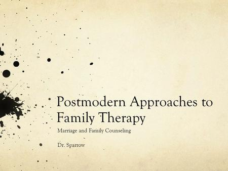 Postmodern Approaches to Family Therapy Marriage and Family Counseling Dr. Sparrow.