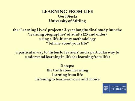 LEARNING FROM LIFE Gert Biesta University of Stirling the 'Learning Lives' project: a 3-year longitudinal study into the 'learning biographies' of adults.