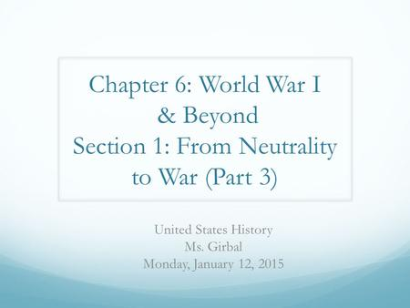 Chapter 6: World War I & Beyond Section 1: From Neutrality to War (Part 3) United States History Ms. Girbal Monday, January 12, 2015.