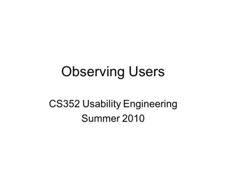 Observing Users CS352 Usability Engineering Summer 2010.