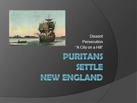 "Dissent Persecution ""A City on a Hill"". Puritans and Pilgrims  ""Scrooby Separatists"" – dissenters - go to Holland to live a more ""pure"" life on the ship."