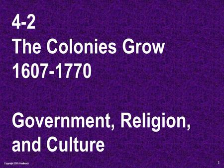 Copyright 2005 Heathcock 1 4-2 The Colonies Grow 1607-1770 Government, Religion, and Culture.