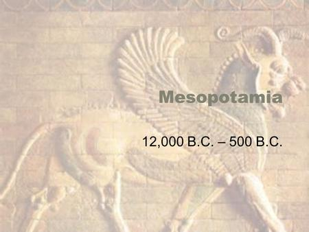 Mesopotamia 12,000 B.C. – 500 B.C.. Mesopotamia Sumerian Civilization The Land, Geographic Importance –Not geographically isolated –Known as Fertile.