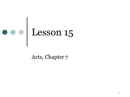 1 Lesson 15 Acts, Chapter 7. 2 Time Frame (Acts 7) Paul's conversion (Acts 9) A reference back to Lesson 3 reveals that we have placed the conversion.