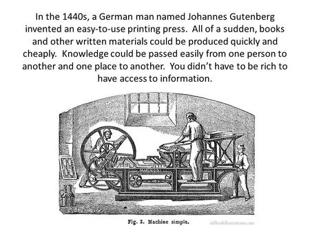 In the 1440s, a German man named Johannes Gutenberg invented an easy-to-use printing press. All of a sudden, books and other written materials could be.