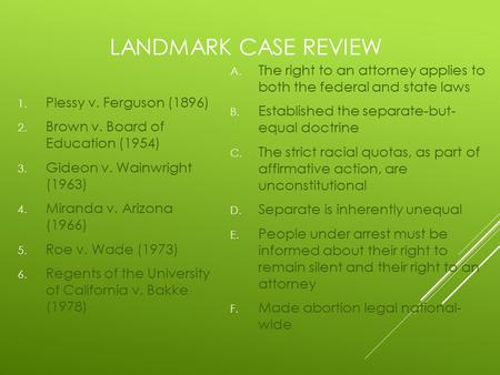 LANDMARK CASE REVIEW A. The right to an attorney applies to both the federal and state laws B. Established the separate-but- equal doctrine C. The strict.