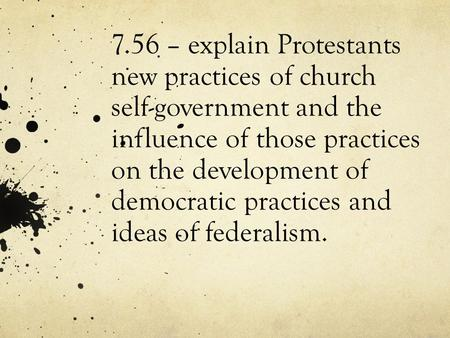 7.56 – explain Protestants new practices of church self-government and the influence of those practices on the development of democratic practices and.