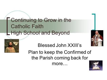 Continuing to Grow in the Catholic Faith High School and Beyond Blessed John XXIII's Plan to keep the Confirmed of the Parish coming back for more…
