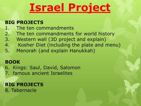 BIG PROJECTS 1.The ten commandments 2.The ten commandments for world history 3.Western wall (3D project and explain) 4. Kosher Diet (including the plate.