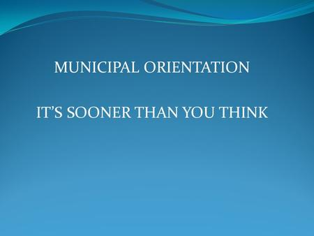 MUNICIPAL ORIENTATION IT'S SOONER THAN YOU THINK.