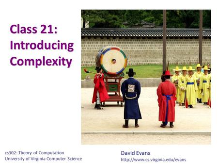 Class 21: Introducing Complexity David Evans  cs302: Theory of Computation University of Virginia Computer Science.