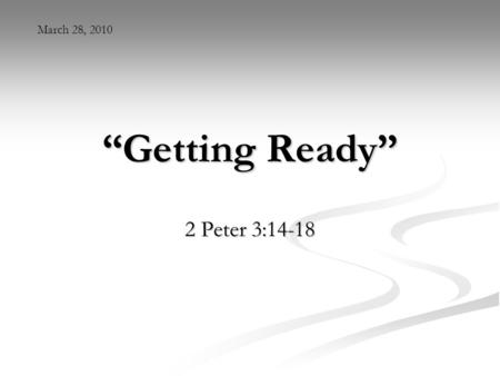 """Getting Ready"" 2 Peter 3:14-18 March 28, 2010. Ephesians 5:27 ""And to present her to himself as a radiant church, without stain or wrinkle or any other."