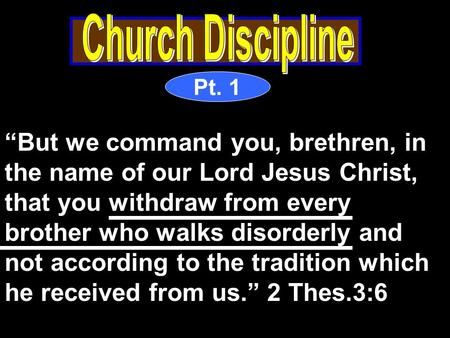 "Pt. 1 ""But we command you, brethren, in the name of our Lord Jesus Christ, that you withdraw from every brother who walks disorderly and not according."