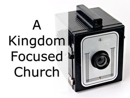 A Kingdom Focused Church. A Kingdom-Focused Church Practices are many, principles are few; Practices often change, principles never do.