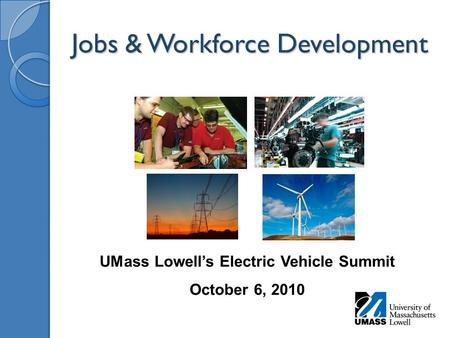 Jobs & Workforce Development UMass Lowell's Electric Vehicle Summit October 6, 2010.